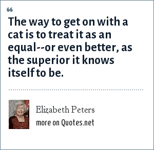 Elizabeth Peters: The way to get on with a cat is to treat it as an equal--or even better, as the superior it knows itself to be.