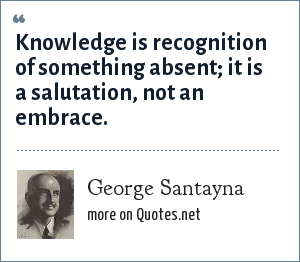 George Santayna: Knowledge is recognition of something absent; it is a salutation, not an embrace.