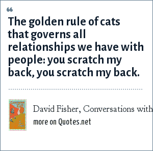 David Fisher, Conversations with My Cat: The golden rule of cats that governs all relationships we have with people: you scratch my back, you scratch my back.