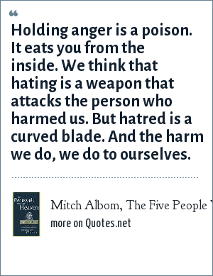 Mitch Albom, The Five People You Meet in Heaven: Holding anger is a poison. It eats you from the inside. We think that hating is a weapon that attacks the person who harmed us. But hatred is a curved blade. And the harm we do, we do to ourselves.