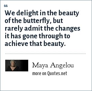 Maya Angelou: We delight in the beauty of the butterfly, but rarely admit the changes it has gone through to achieve that beauty.