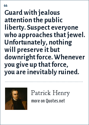 Patrick Henry: Guard with jealous attention the public liberty. Suspect everyone who approaches that jewel. Unfortunately, nothing will preserve it but downright force. Whenever you give up that force, you are inevitably ruined.