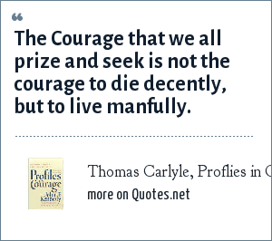 Thomas Carlyle, Proflies in Courage by: John F. Kennedy: The Courage that we all prize and seek is not the courage to die decently, but to live manfully.