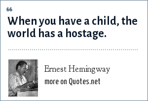 Ernest Hemingway: When you have a child, the world has a hostage.