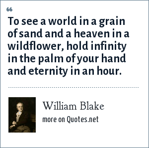 William Blake: To see a world in a grain of sand and a heaven in a wildflower, hold infinity in the palm of your hand and eternity in an hour.