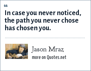 Jason Mraz: In case you never noticed, the path you never chose has chosen you.