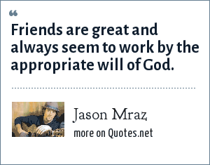 Jason Mraz: Friends are great and always seem to work by the appropriate will of God.