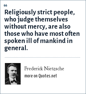 Frederick Nietzsche: Religiously strict people, who judge themselves without mercy, are also those who have most often spoken ill of mankind in general.