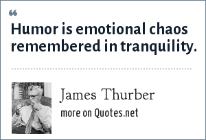 James Thurber: Humor is emotional chaos remembered in tranquility.