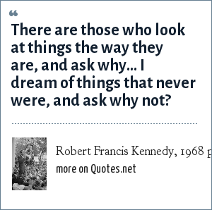 Robert Francis Kennedy, 1968 presidential campaign: There are those who look at things the way they are, and ask why... I dream of things that never were, and ask why not?