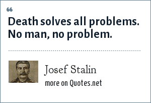 Josef Stalin: Death solves all problems. No man, no problem.