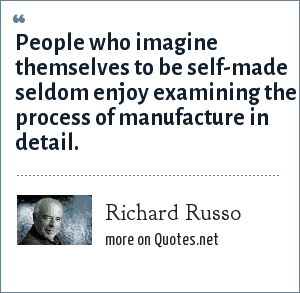 Richard Russo: People who imagine themselves to be self-made seldom enjoy examining the process of manufacture in detail.