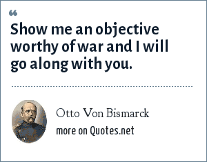 Otto Von Bismarck: Show me an objective worthy of war and I will go along with you.
