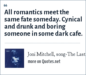 Joni Mitchell, song-The Last Time I Saw Richard: All romantics meet the same fate someday. Cynical and drunk and boring someone in some dark cafe.