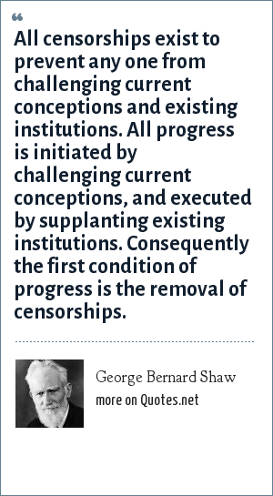 George Bernard Shaw: All censorships exist to prevent any one from challenging current conceptions and existing institutions. All progress is initiated by challenging current conceptions, and executed by supplanting existing institutions. Consequently the first condition of progress is the removal of censorships.