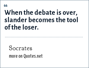 Socrates: When the debate is over, slander becomes the tool of the loser.