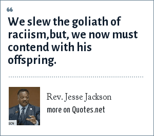Rev. Jesse Jackson: We slew the goliath of raciism,but, we now must contend with his offspring.