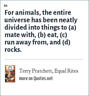 Terry Pratchett, Equal Rites: For animals, the entire universe has been neatly divided into things to (a) mate with, (b) eat, (c) run away from, and (d) rocks.