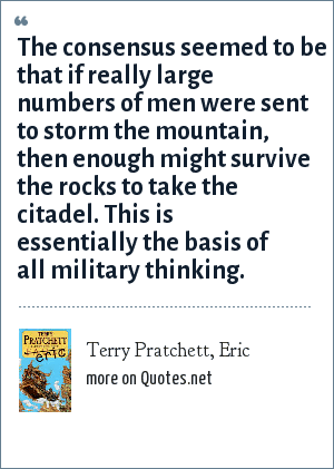 Terry Pratchett, Eric: The consensus seemed to be that if really large numbers of men were sent to storm the mountain, then enough might survive the rocks to take the citadel. This is essentially the basis of all military thinking.