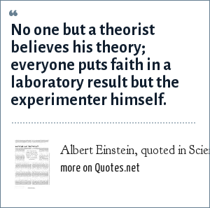 Albert Einstein, quoted in Scientific American, September 2004, page 69: No one but a theorist believes his theory; everyone puts faith in a laboratory result but the experimenter himself.