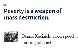 Dennis Kucinich, 2004 speech to Democratic National Convention: Poverty is a weapon of mass destruction.