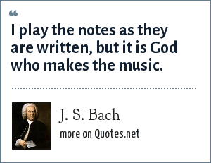 J. S. Bach: I play the notes as they are written, but it is God who makes the music.
