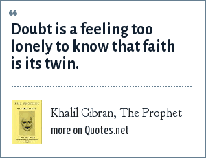 Khalil Gibran, The Prophet: Doubt is a feeling too lonely to know that faith is its twin.