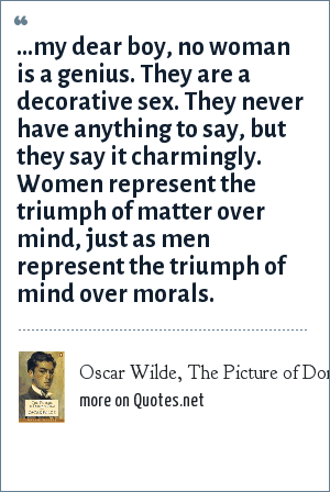 Oscar Wilde, The Picture of Dorian Gray: ...my dear boy, no woman is a genius. They are a decorative sex. They never have anything to say, but they say it charmingly. Women represent the triumph of matter over mind, just as men represent the triumph of mind over morals.