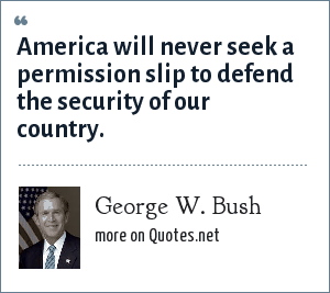 George W. Bush: America will never seek a permission slip to defend the security of our country.