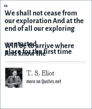T. S. Eliot: We shall not cease from our exploration<br> And at the end of all our exploring<br> Will be to arrive where we started<br> And know the place for the first time