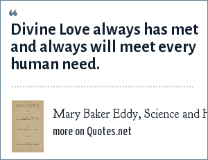 Mary Baker Eddy, Science and Health: Divine Love always has met and always will meet every human need.