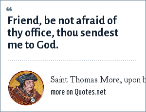 Saint Thomas More, upon being executed: Friend, be not afraid of thy office, thou sendest me to God.