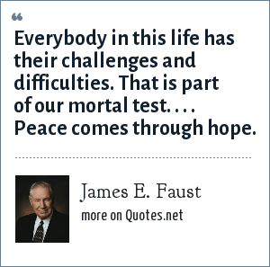 James E. Faust: Everybody in this life has their challenges and difficulties. That is part of our mortal test. . . . Peace comes through hope.