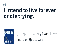 Joseph Heller, Catch-22: I intend to live forever or die trying.