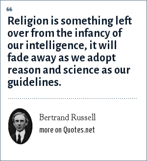 Bertrand Russell: Religion is something left over from the infancy of our intelligence, it will fade away as we adopt reason and science as our guidelines.