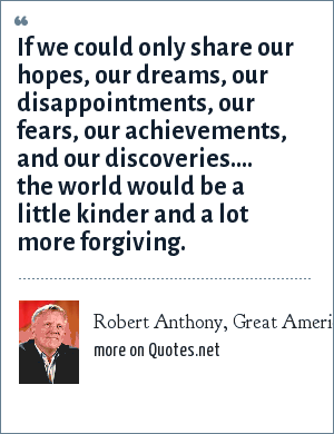 Robert Anthony, Great American Poets 2002: If we could only share our hopes, our dreams, our disappointments, our fears, our achievements, and our discoveries.... the world would be a little kinder and a lot more forgiving.