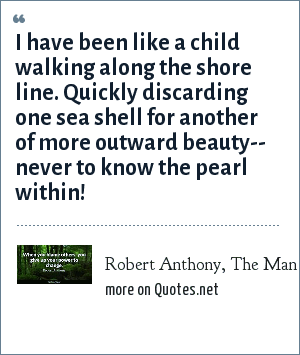 Robert Anthony, The Man Who Would Never Be King: I have been like a child walking along the shore line. Quickly discarding one sea shell for another of more outward beauty-- never to know the pearl within!