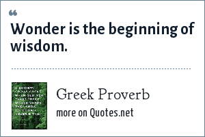 Greek Proverb: Wonder is the beginning of wisdom.
