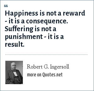 Robert G. Ingersoll: Happiness is not a reward - it is a consequence. Suffering is not a punishment - it is a result.