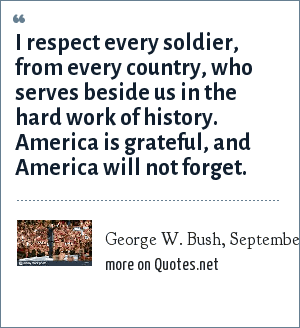 George W. Bush, September 2, 2004, The Republican National Convention, N.Y.: I respect every soldier, from every country, who serves beside us in the hard work of history. America is grateful, and America will not forget.