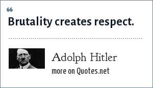 Adolph Hitler: Brutality creates respect.