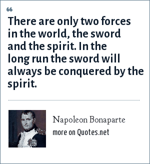 Napoleon Bonaparte: There are only two forces in the world, the sword and the spirit. In the long run the sword will always be conquered by the spirit.