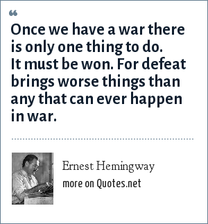 Ernest Hemingway: Once we have a war there is only one thing to do. It must be won. For defeat brings worse things than any that can ever happen in war.