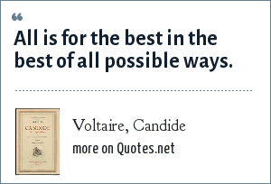 Voltaire, Candide: All is for the best in the best of all possible ways.
