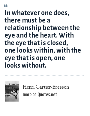 Henri Cartier-Bresson: In whatever one does, there must be a relationship between the eye and the heart. With the eye that is closed, one looks within, with the eye that is open, one looks without.