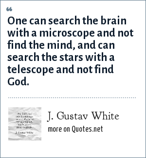 J. Gustav White: One can search the brain with a microscope and not find the mind, and can search the stars with a telescope and not find God.