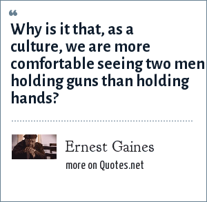 Ernest Gaines: Why is it that, as a culture, we are more comfortable seeing two men holding guns than holding hands?