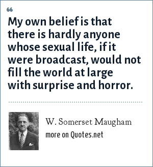 W. Somerset Maugham: My own belief is that there is hardly anyone whose sexual life, if it were broadcast, would not fill the world at large with surprise and horror.