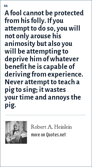 Robert A. Heinlein: A fool cannot be protected from his folly. If you attempt to do so, you will not only arouse his animosity but also you will be attempting to deprive him of whatever benefit he is capable of deriving from experience. Never attempt to teach a pig to sing; it wastes your time and annoys the pig.