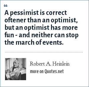 Robert A. Heinlein: A pessimist is correct oftener than an optimist, but an optimist has more fun - and neither can stop the march of events.